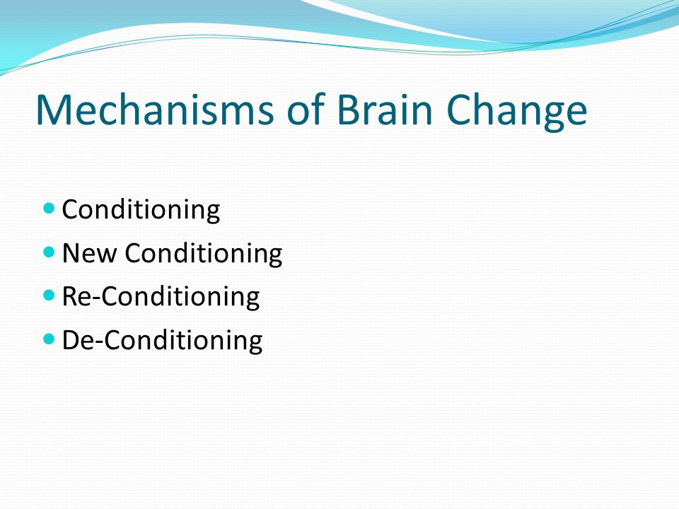 Mechanisms of Brain Change Conditioning New Conditioning Re-Conditioning De-Conditioning