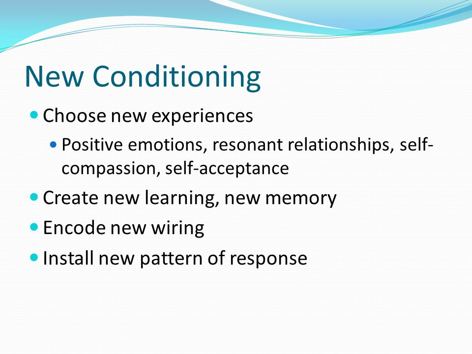 New Conditioning Choose new experiences Positive emotions, resonant relationships, self- compassion, self-acceptance Create new learning, new memory Encode new wiring Install new pattern of response