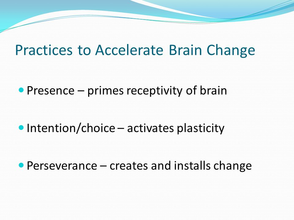 Practices to Accelerate Brain Change Presence – primes receptivity of brain Intention/choice – activates plasticity Perseverance – creates and installs change