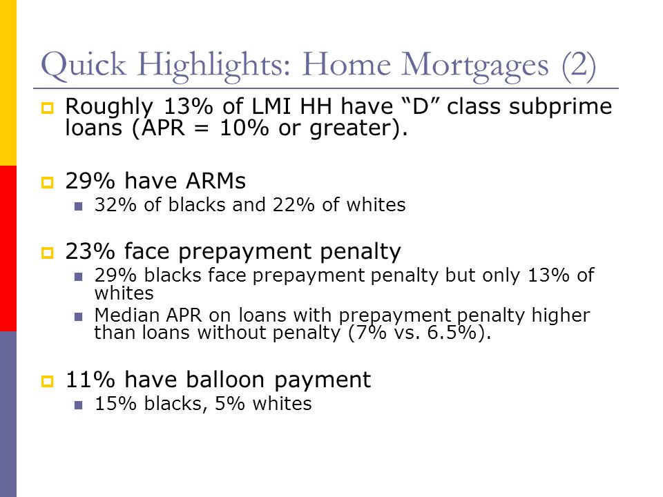 "Quick Highlights: Home Mortgages (2)  Roughly 13% of LMI HH have ""D"" class subprime loans (APR = 10% or greater).  29% have ARMs 32% of blacks and 2"