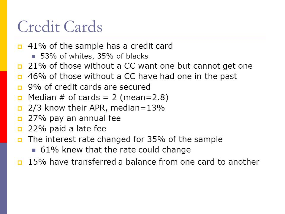 Credit Cards  41% of the sample has a credit card 53% of whites, 35% of blacks  21% of those without a CC want one but cannot get one  46% of those