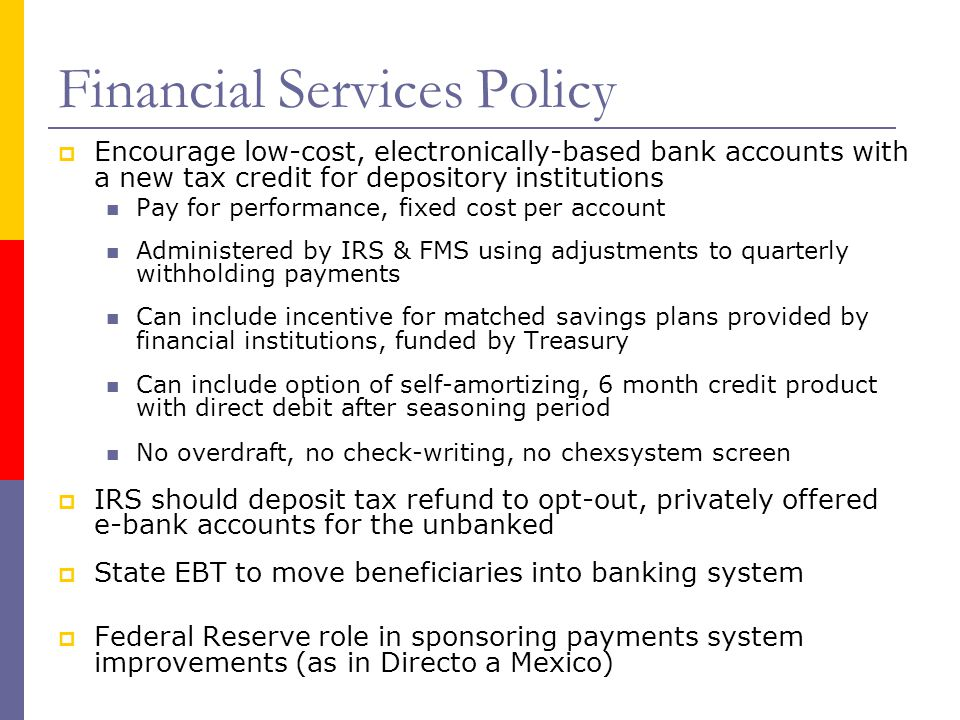 Financial Services Policy  Encourage low-cost, electronically-based bank accounts with a new tax credit for depository institutions Pay for performan