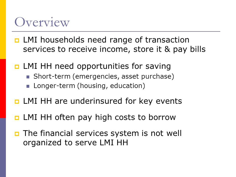 Overview  LMI households need range of transaction services to receive income, store it & pay bills  LMI HH need opportunities for saving Short-term