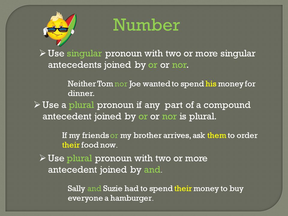 Number  Use singular pronoun with two or more singular antecedents joined by or or nor. Neither Tom nor Joe wanted to spend his money for dinner.  U