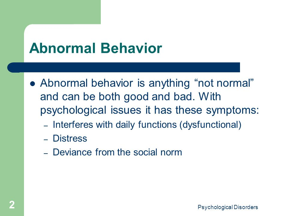 """Psychological Disorders 2 Abnormal Behavior Abnormal behavior is anything """"not normal"""" and can be both good and bad. With psychological issues it has"""