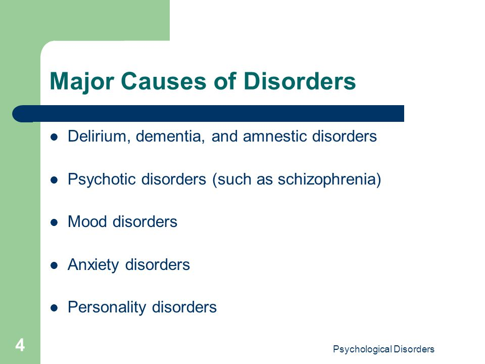 Psychological Disorders 4 Major Causes of Disorders Delirium, dementia, and amnestic disorders Psychotic disorders (such as schizophrenia) Mood disord