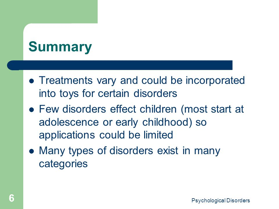 Psychological Disorders 6 Summary Treatments vary and could be incorporated into toys for certain disorders Few disorders effect children (most start at adolescence or early childhood) so applications could be limited Many types of disorders exist in many categories