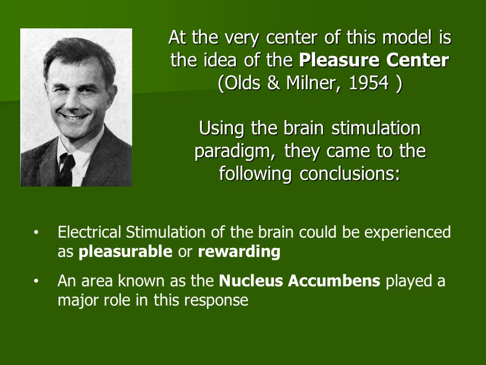 At the very center of this model is the idea of the Pleasure Center (Olds & Milner, 1954 ) Using the brain stimulation paradigm, they came to the following conclusions: Electrical Stimulation of the brain could be experienced as pleasurable or rewarding An area known as the Nucleus Accumbens played a major role in this response