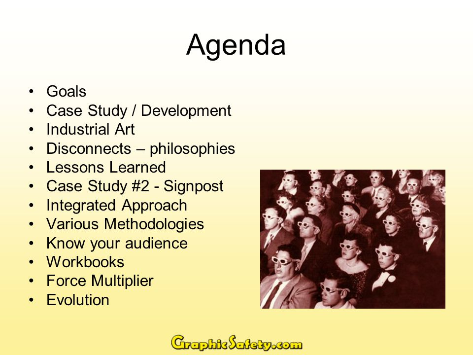 Agenda Goals Case Study / Development Industrial Art Disconnects – philosophies Lessons Learned Case Study #2 - Signpost Integrated Approach Various Methodologies Know your audience Workbooks Force Multiplier Evolution