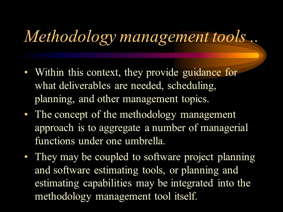 Methodology management tools.. Within this context, they provide guidance for what deliverables are needed, scheduling, planning, and other management