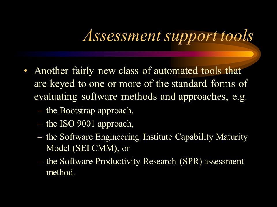 Assessment support tools Another fairly new class of automated tools that are keyed to one or more of the standard forms of evaluating software methods and approaches, e.g.