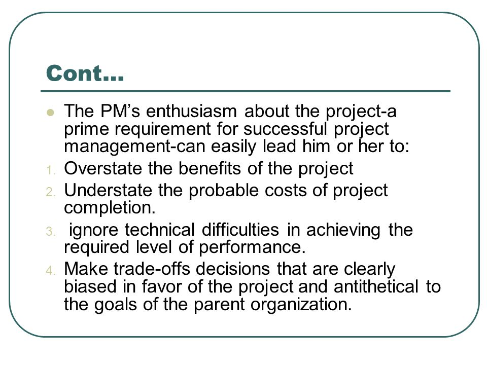 Cont… The PM's enthusiasm about the project-a prime requirement for successful project management-can easily lead him or her to: 1. Overstate the bene