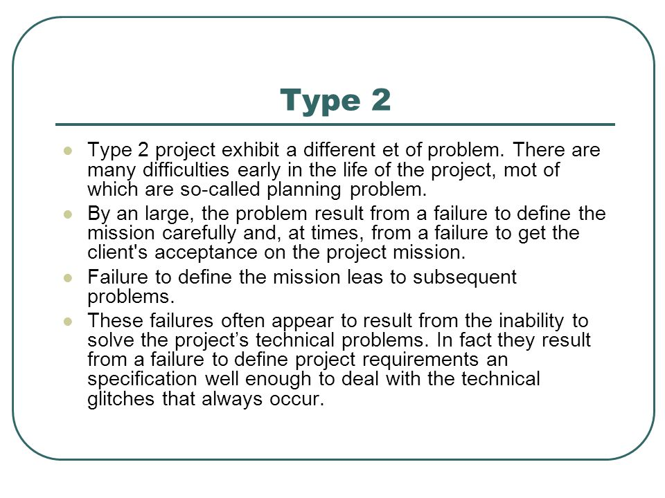 Type 2 Type 2 project exhibit a different et of problem. There are many difficulties early in the life of the project, mot of which are so-called plan