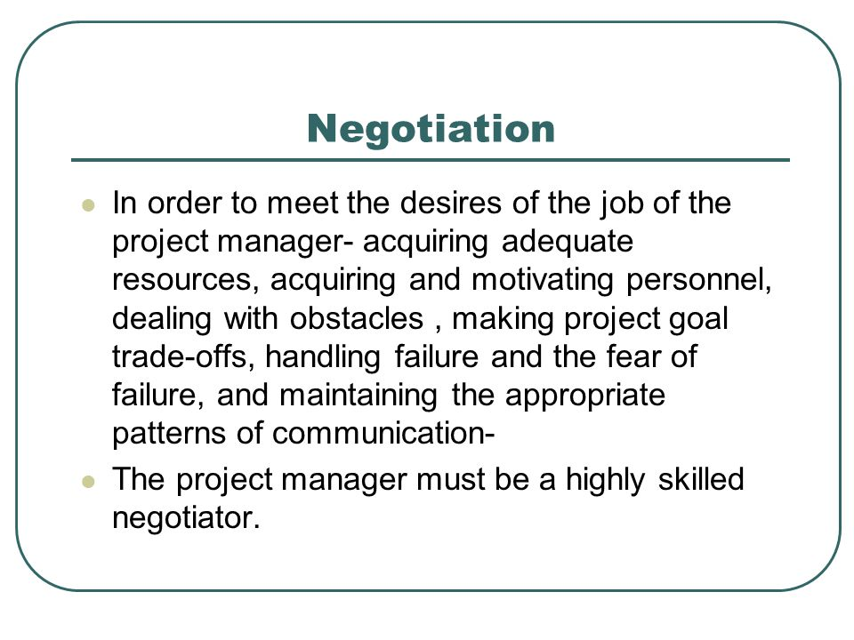 Negotiation In order to meet the desires of the job of the project manager- acquiring adequate resources, acquiring and motivating personnel, dealing