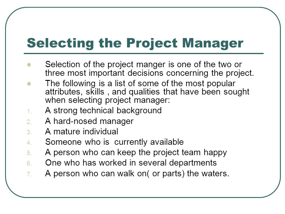 Selecting the Project Manager Selection of the project manger is one of the two or three most important decisions concerning the project. The followin