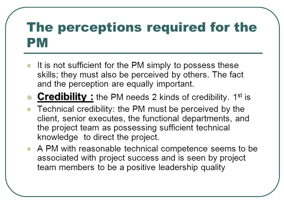 The perceptions required for the PM It is not sufficient for the PM simply to possess these skills; they must also be perceived by others. The fact an