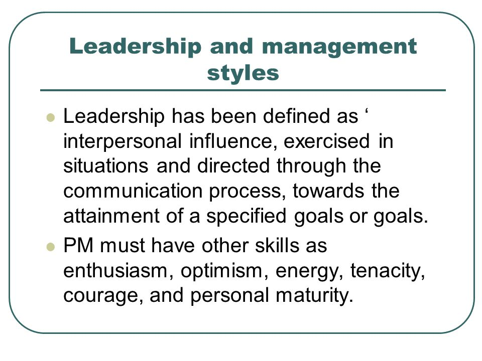 Leadership and management styles Leadership has been defined as ' interpersonal influence, exercised in situations and directed through the communicat