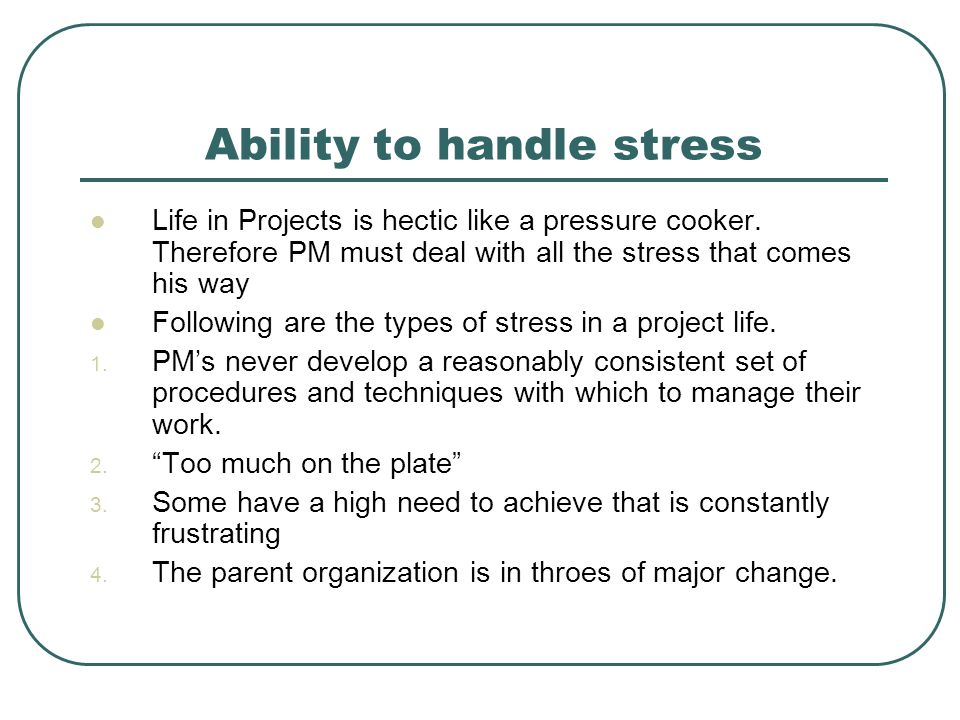 Ability to handle stress Life in Projects is hectic like a pressure cooker. Therefore PM must deal with all the stress that comes his way Following ar