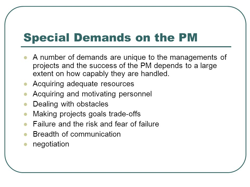 Special Demands on the PM A number of demands are unique to the managements of projects and the success of the PM depends to a large extent on how cap