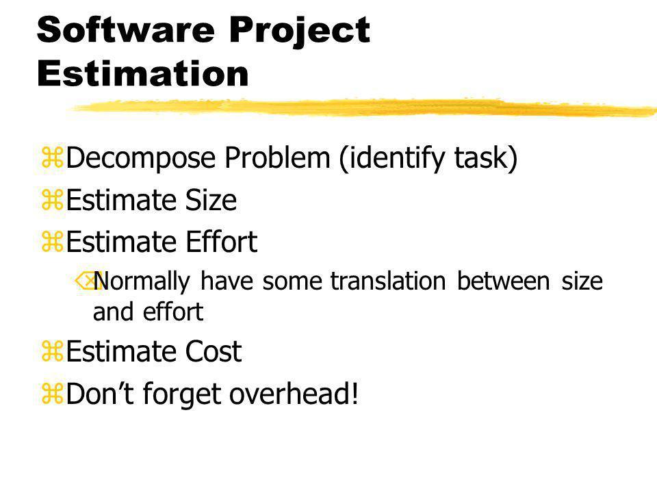Software Project Estimation zDecompose Problem (identify task) zEstimate Size zEstimate Effort ÕNormally have some translation between size and effort zEstimate Cost zDon't forget overhead!