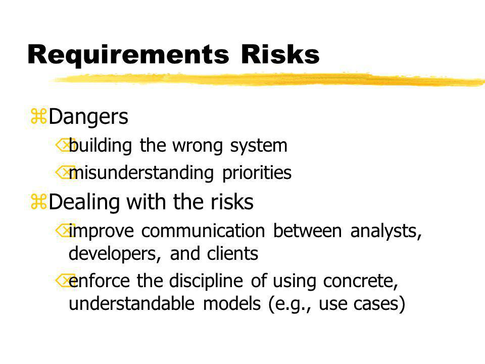 Requirements Risks zDangers Õbuilding the wrong system Õmisunderstanding priorities zDealing with the risks Õimprove communication between analysts, developers, and clients Õenforce the discipline of using concrete, understandable models (e.g., use cases)