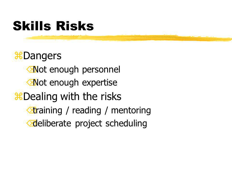 Skills Risks zDangers ÕNot enough personnel ÕNot enough expertise zDealing with the risks Õtraining / reading / mentoring Õdeliberate project scheduling