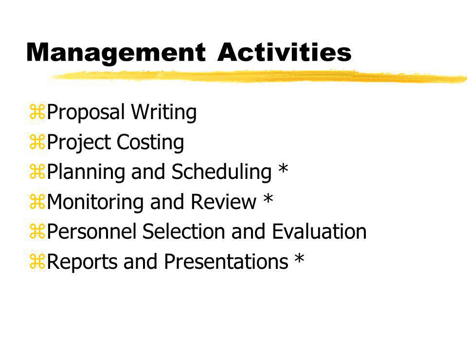 Management Activities zProposal Writing zProject Costing zPlanning and Scheduling * zMonitoring and Review * zPersonnel Selection and Evaluation zReports and Presentations *