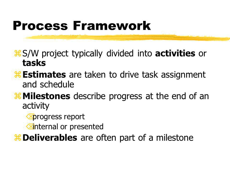 Process Framework zS/W project typically divided into activities or tasks zEstimates are taken to drive task assignment and schedule zMilestones describe progress at the end of an activity Õprogress report Õinternal or presented zDeliverables are often part of a milestone