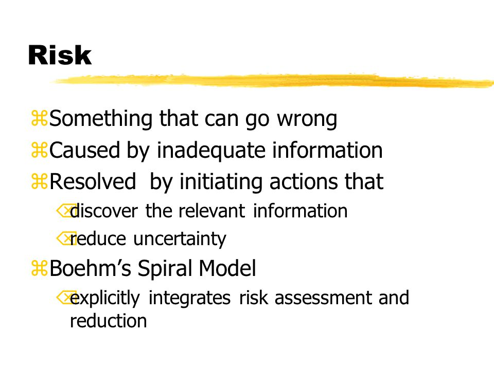 Risk zSomething that can go wrong zCaused by inadequate information zResolved by initiating actions that Õdiscover the relevant information Õreduce uncertainty zBoehm's Spiral Model Õexplicitly integrates risk assessment and reduction
