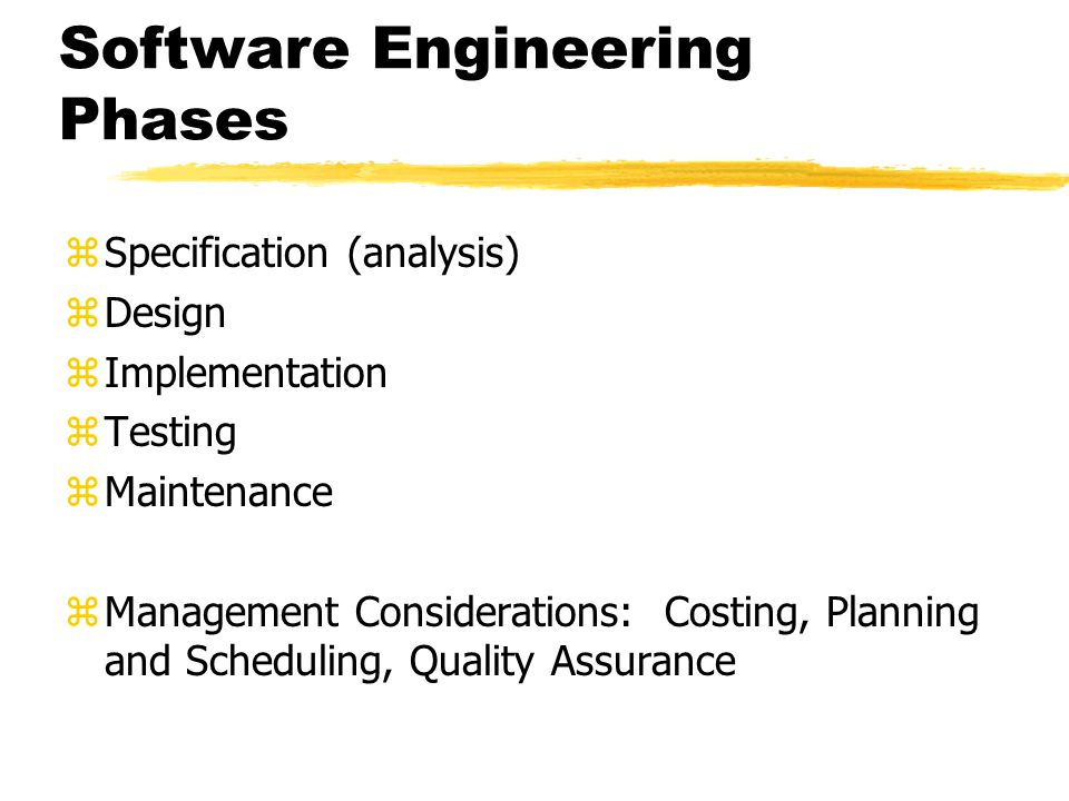 Software Engineering Phases zSpecification (analysis) zDesign zImplementation zTesting zMaintenance zManagement Considerations: Costing, Planning and Scheduling, Quality Assurance