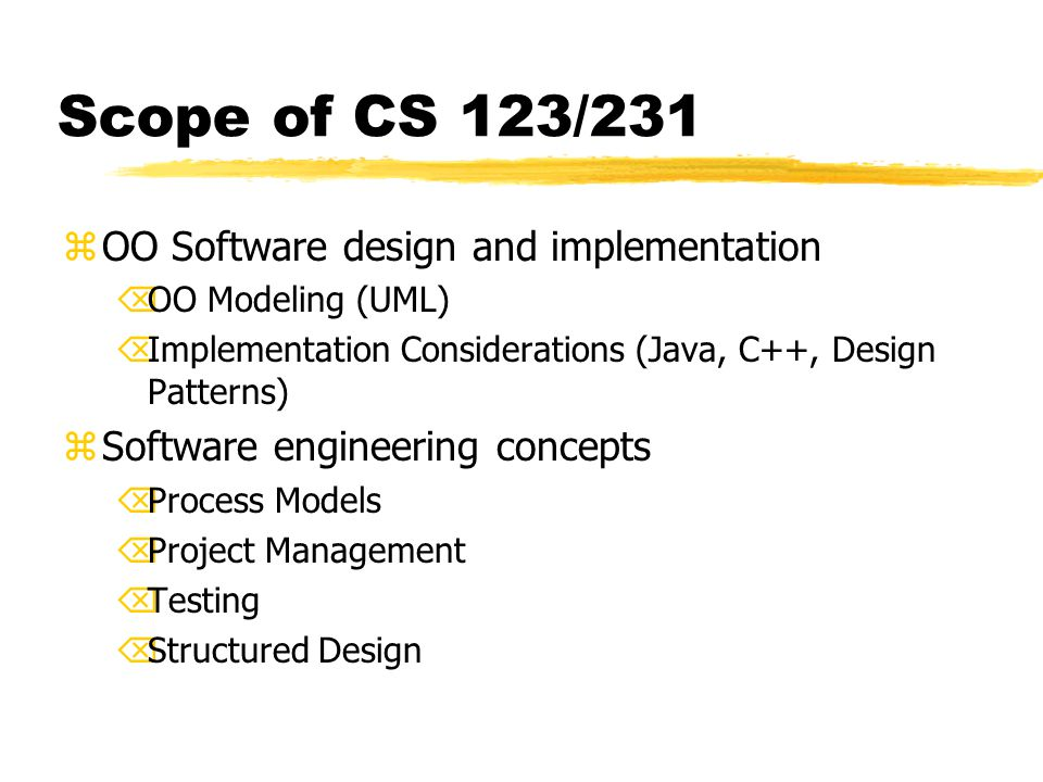 Scope of CS 123/231 zOO Software design and implementation ÕOO Modeling (UML) ÕImplementation Considerations (Java, C++, Design Patterns) zSoftware engineering concepts ÕProcess Models ÕProject Management ÕTesting ÕStructured Design
