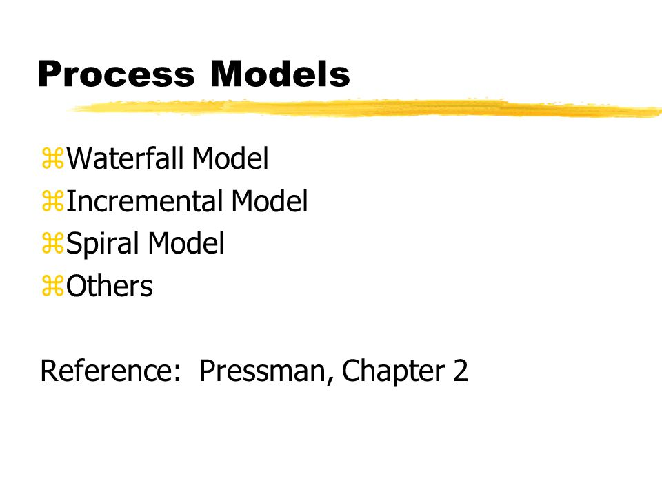 Process Models zWaterfall Model zIncremental Model zSpiral Model zOthers Reference: Pressman, Chapter 2