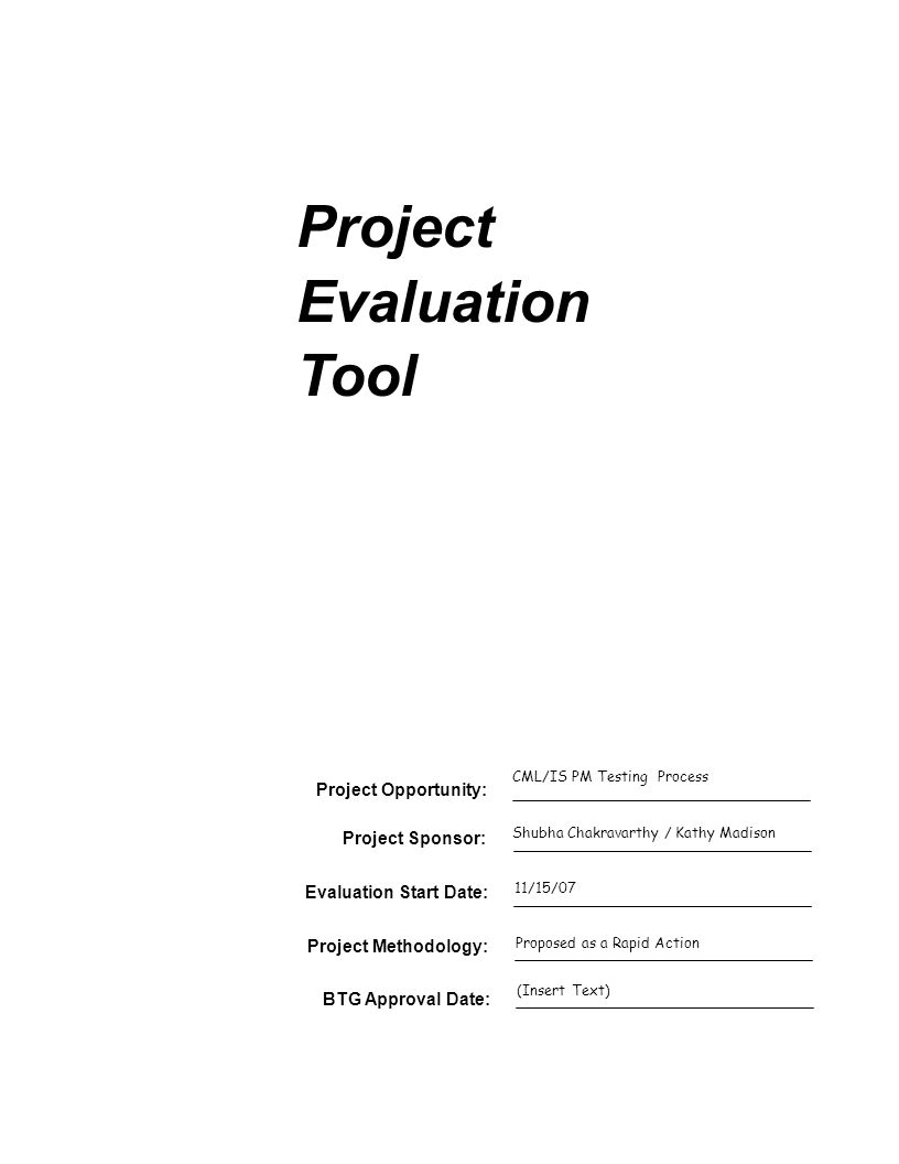Project Evaluation Tool Project Sponsor: Evaluation Start Date: Project Opportunity: CML/IS PM Testing Process Shubha Chakravarthy / Kathy Madison 11/15/07 Project Methodology: BTG Approval Date: Proposed as a Rapid Action (Insert Text)