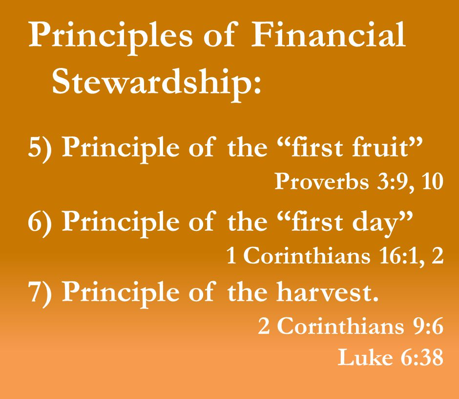 Principles of Financial Stewardship: 5) Principle of the first fruit Proverbs 3:9, 10 6) Principle of the first day 1 Corinthians 16:1, 2 7) Principle of the harvest.