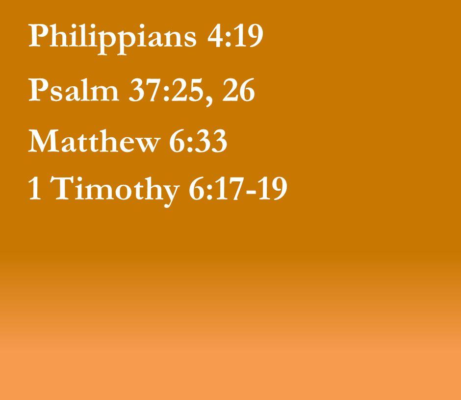 Philippians 4:19 Psalm 37:25, 26 Matthew 6:33 1 Timothy 6:17-19