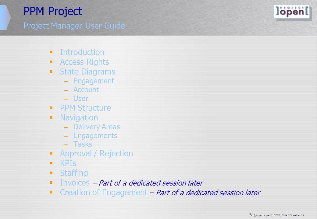  ]project-opem[ 2007, Title / Speaker / 2 PPM Project Project Manager User Guide  Introduction  Access Rights  State Diagrams – Engagement – Account – User  PPM Structure  Navigation – Delivery Areas – Engagements – Tasks  Approval / Rejection  KPIs  Staffing  Invoices – Part of a dedicated session later  Creation of Engagement – Part of a dedicated session later