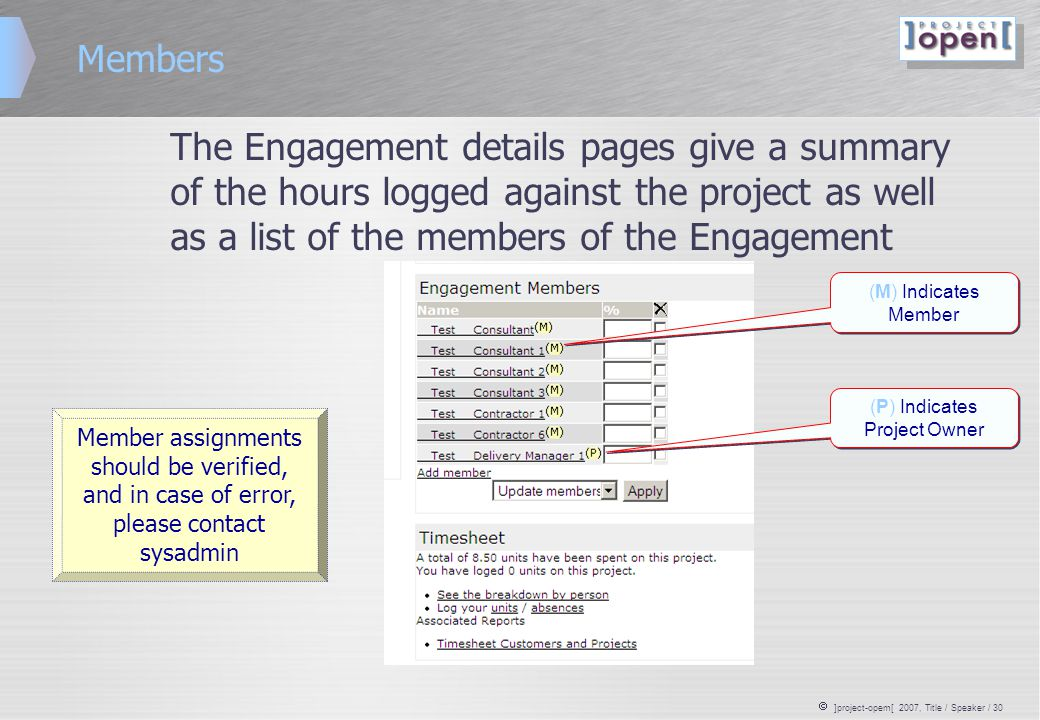  ]project-opem[ 2007, Title / Speaker / 30 Members The Engagement details pages give a summary of the hours logged against the project as well as a list of the members of the Engagement Member assignments should be verified, and in case of error, please contact sysadmin (M) Indicates Member (P) Indicates Project Owner