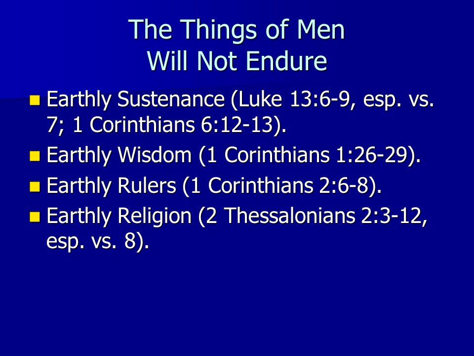 The Things of Men Will Not Endure Earthly Sustenance (Luke 13:6-9, esp. vs. 7; 1 Corinthians 6:12-13). Earthly Sustenance (Luke 13:6-9, esp. vs. 7; 1