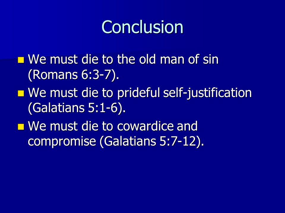 Conclusion We must die to the old man of sin (Romans 6:3-7). We must die to the old man of sin (Romans 6:3-7). We must die to prideful self-justificat