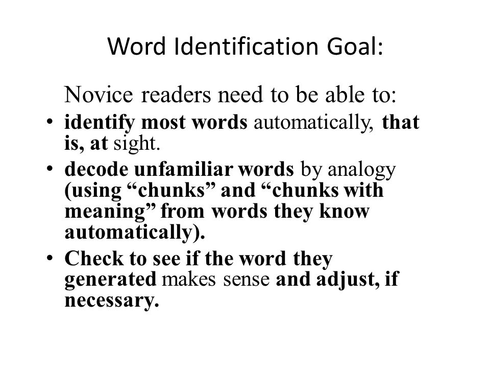 Word Identification Goal: Novice readers need to be able to: identify most words automatically, that is, at sight. decode unfamiliar words by analogy