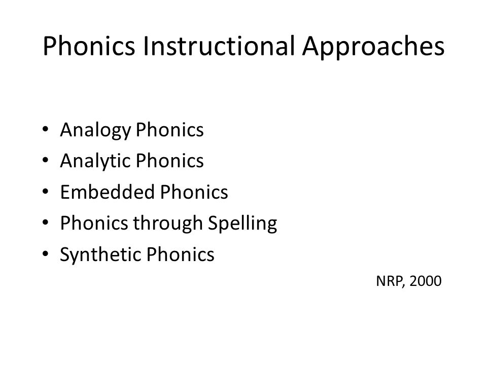 Phonics Instructional Approaches Analogy Phonics Analytic Phonics Embedded Phonics Phonics through Spelling Synthetic Phonics NRP, 2000