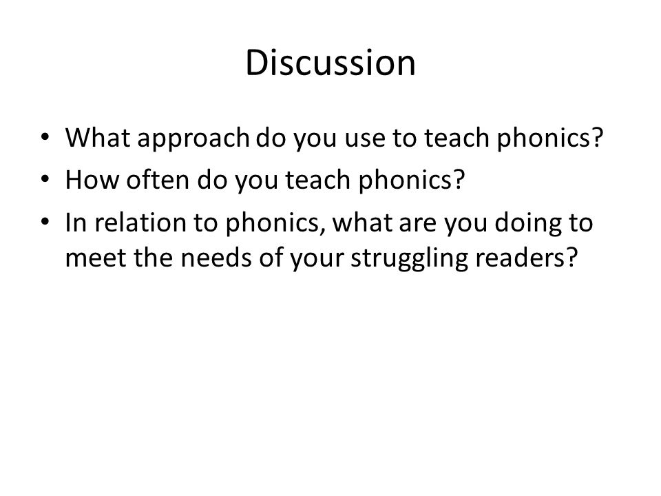 Discussion What approach do you use to teach phonics? How often do you teach phonics? In relation to phonics, what are you doing to meet the needs of