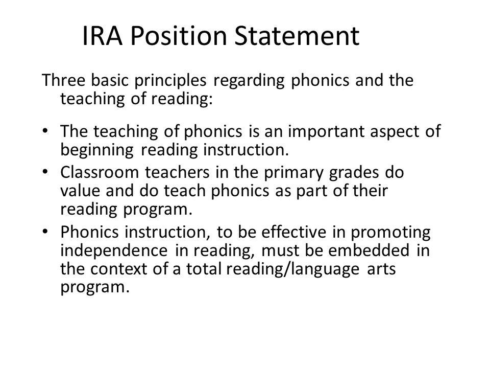 IRA Position Statement Three basic principles regarding phonics and the teaching of reading: The teaching of phonics is an important aspect of beginni