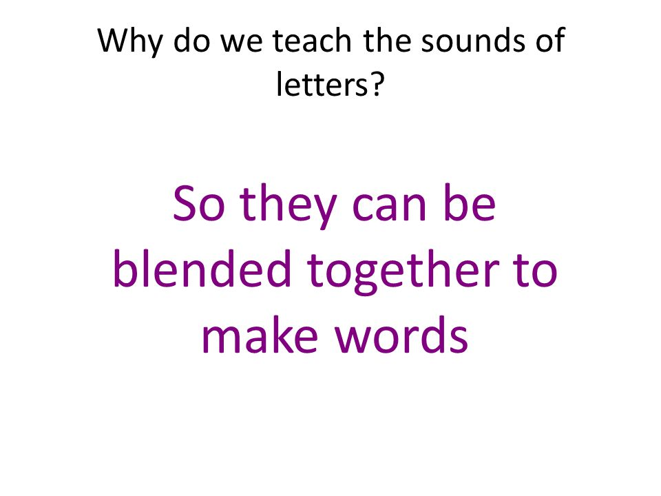 Why do we teach the sounds of letters? So they can be blended together to make words