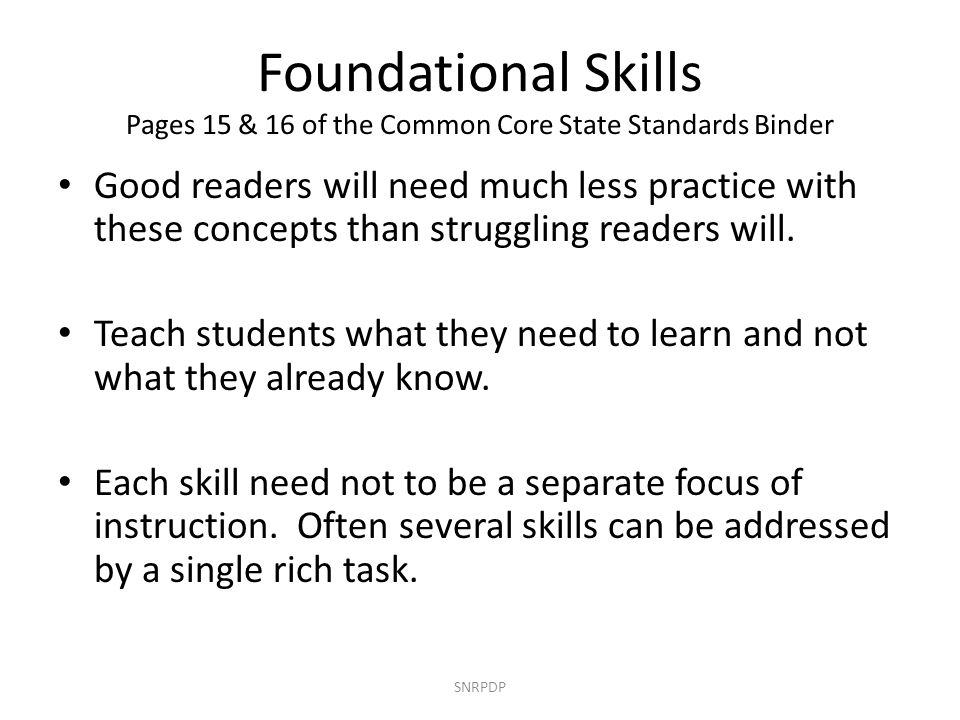 Foundational Skills Pages 15 & 16 of the Common Core State Standards Binder Good readers will need much less practice with these concepts than struggl
