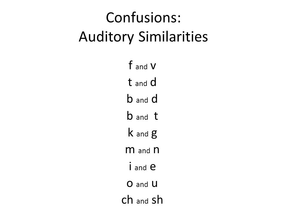 Confusions: Auditory Similarities f and v t and d b and d b and t k and g m and n i and e o and u ch and sh