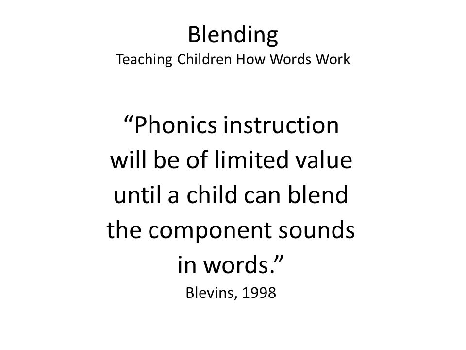 """Blending Teaching Children How Words Work """"Phonics instruction will be of limited value until a child can blend the component sounds in words."""" Blevin"""