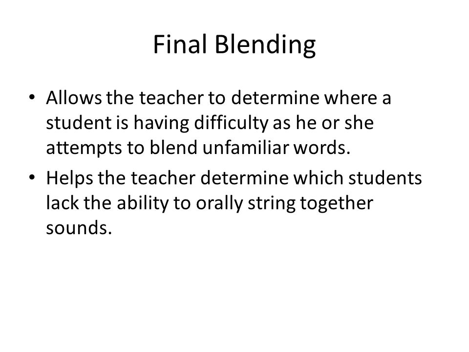 Final Blending Allows the teacher to determine where a student is having difficulty as he or she attempts to blend unfamiliar words. Helps the teacher