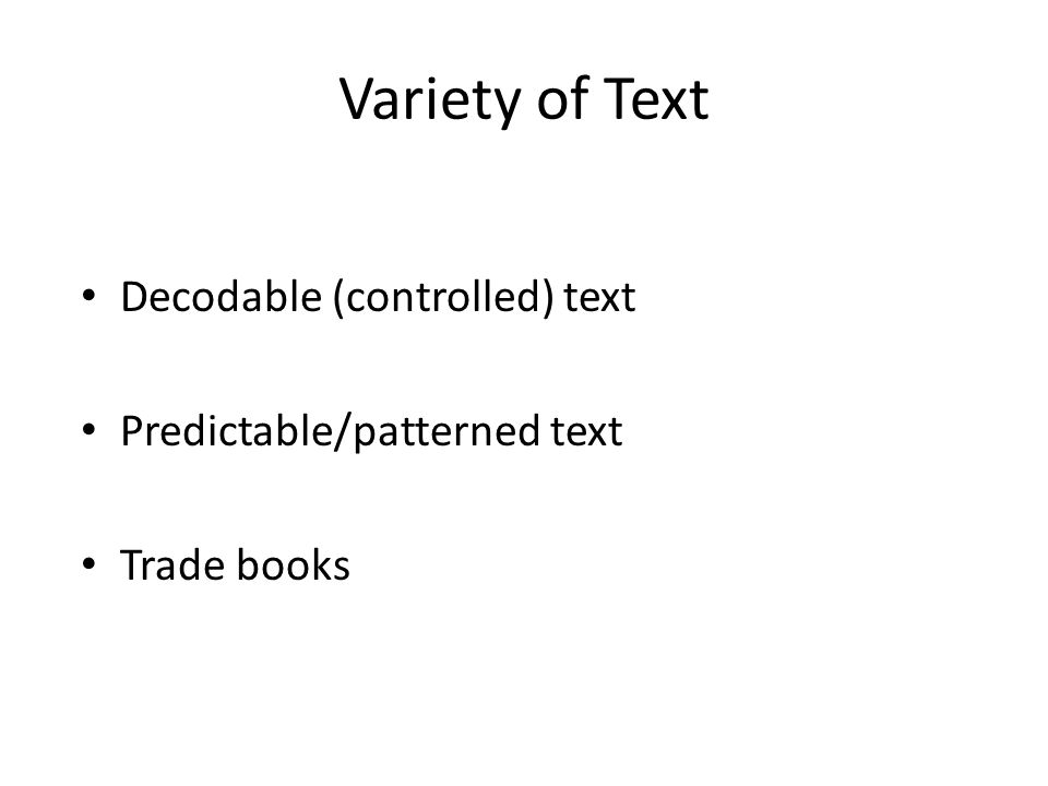 Variety of Text Decodable (controlled) text Predictable/patterned text Trade books