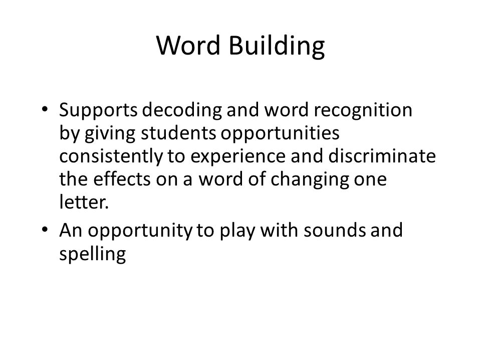 Word Building Supports decoding and word recognition by giving students opportunities consistently to experience and discriminate the effects on a wor